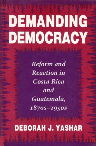 Demanding democracy : reform and reaction in Costa Rica and Guatemala, 1870s-1950s